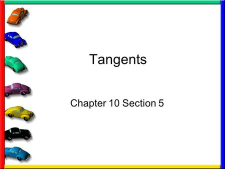 Tangents Chapter 10 Section 5. Recall What is a Circle –set of all points in a plane that are equidistant from a given point called a center of the circle.
