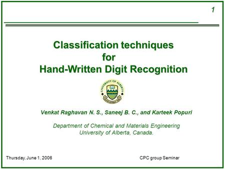 1 CPC group SeminarThursday, June 1, 2006 Classification techniques for Hand-Written Digit Recognition Venkat Raghavan N. S., Saneej B. C., and Karteek.