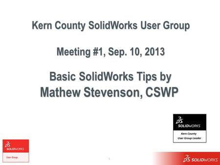 1 Kern County SolidWorks User Group Meeting #1, Sep. 10, 2013 Basic SolidWorks Tips by Mathew Stevenson, CSWP.