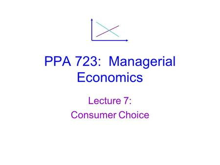 PPA 723: Managerial Economics Lecture 7: Consumer Choice.