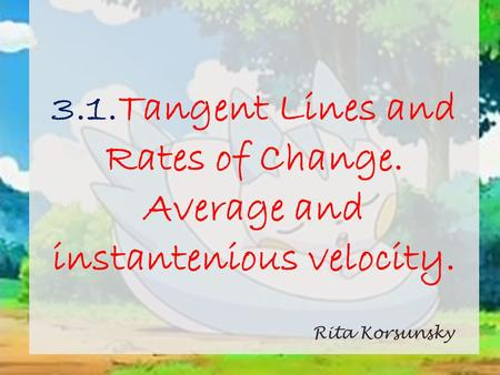 3.1.Tangent Lines and Rates of Change. Average and instantenious velocity. Rita Korsunsky.