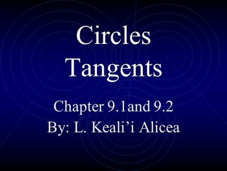 Circles Tangents Chapter 9.1and 9.2 By: L. Keali'i Alicea.
