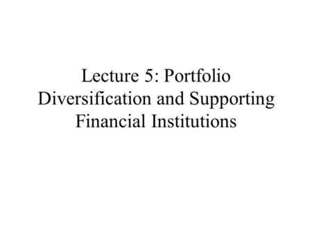 Lecture 5: Portfolio Diversification and Supporting Financial Institutions.