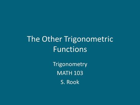 The Other Trigonometric Functions Trigonometry MATH 103 S. Rook.