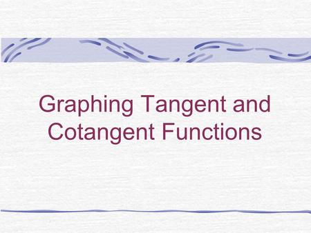 Graphing Tangent and Cotangent Functions 1. Finding the asymptotes Recall that asymptotes occur when the function is undefined. Therefore, we need to.