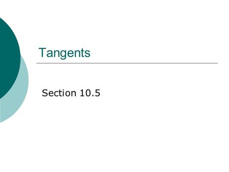Tangents Section 10.5. Definition: Tangent  A tangent is a line in the plane of a circle that intersects the circle in exactly one point.
