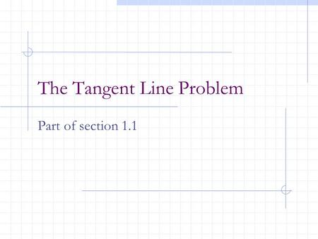 The Tangent Line Problem Part of section 1.1. Calculus centers around 2 fundamental problems: 1)The tangent line -- differential calculus 2) The area.
