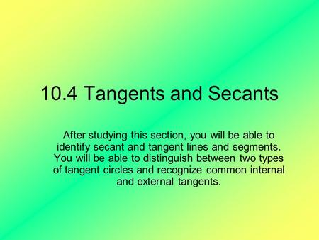 10.4 Tangents and Secants After studying this section, you will be able to identify secant and tangent lines and segments. You will be able to distinguish.