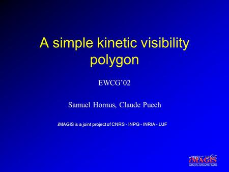 I MAGIS is a joint project of CNRS - INPG - INRIA - UJF iMAGIS-GRAVIR / IMAG A simple kinetic visibility polygon EWCG'02 Samuel Hornus, Claude Puech.