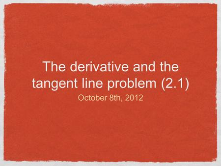 The derivative and the tangent line problem (2.1) October 8th, 2012.