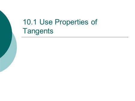 10.1 Use Properties of Tangents.  Circle - the set of all points in a plane that are equidistant from a given point.  Center - point in the middle of.