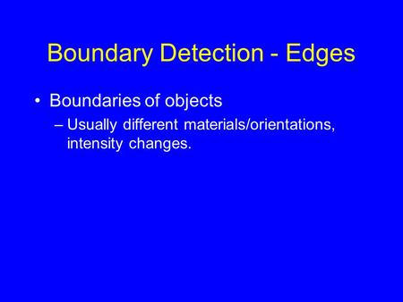 Boundary Detection - Edges Boundaries of objects –Usually different materials/orientations, intensity changes.