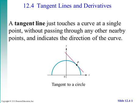 Copyright © 2011 Pearson Education, Inc. Slide 12.4-1 12.4 Tangent Lines and Derivatives A tangent line just touches a curve at a single point, without.