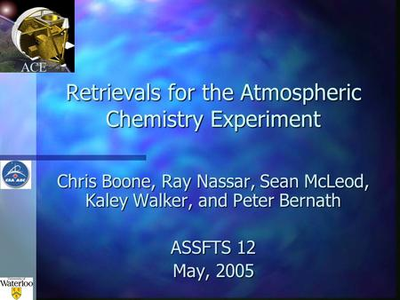 ACE Retrievals for the Atmospheric Chemistry Experiment Chris Boone, Ray Nassar, Sean McLeod, Kaley Walker, and Peter Bernath ASSFTS 12 May, 2005.