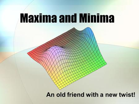Maxima and Minima An old friend with a new twist!.