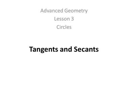 Tangents and Secants Advanced Geometry Lesson 3 Circles.