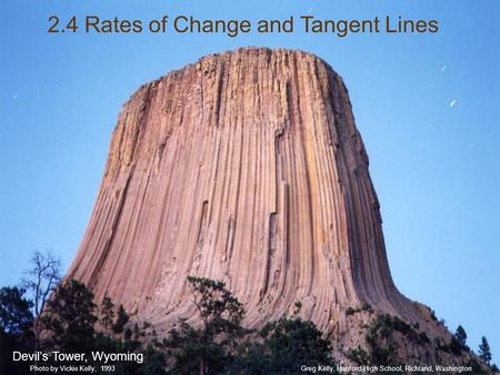 2.4 Rates of Change and Tangent Lines Devil's Tower, Wyoming Greg Kelly, Hanford High School, Richland, WashingtonPhoto by Vickie Kelly, 1993.