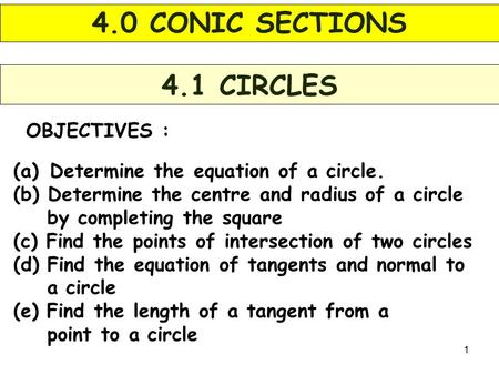 1 OBJECTIVES : 4.1 CIRCLES (a) Determine the equation of a circle. (b) Determine the centre and radius of a circle by completing the square (c) Find the.