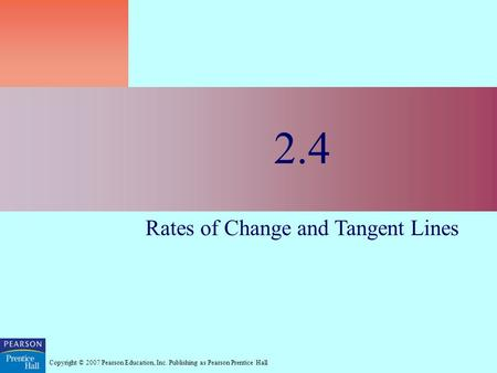 Copyright © 2007 Pearson Education, Inc. Publishing as Pearson Prentice Hall 2.4 Rates of Change and Tangent Lines.
