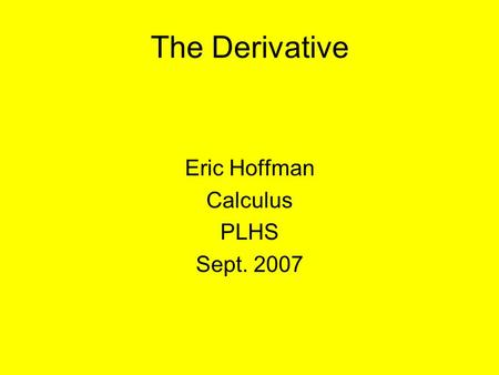 The Derivative Eric Hoffman Calculus PLHS Sept. 2007.