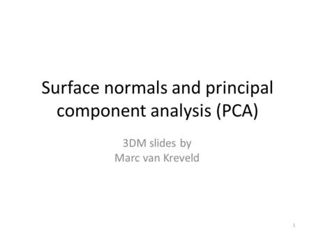 Surface normals and principal component analysis (PCA) 3DM slides by Marc van Kreveld 1.