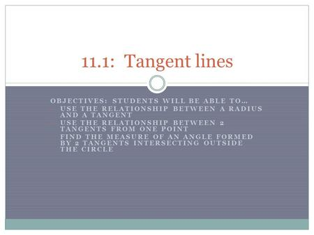 OBJECTIVES: STUDENTS WILL BE ABLE TO… USE THE RELATIONSHIP BETWEEN A RADIUS AND A TANGENT USE THE RELATIONSHIP BETWEEN 2 TANGENTS FROM ONE POINT FIND THE.