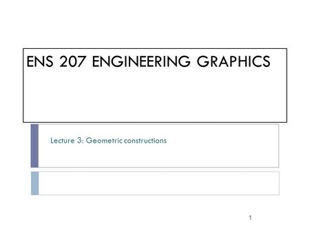ENS 207 ENGINEERING GRAPHICS Lecture 3: Geometric constructions 1.