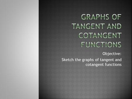 Objective: Sketch the graphs of tangent and cotangent functions.