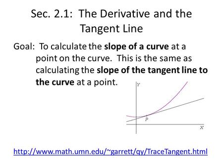 Sec. 2.1: The Derivative and the Tangent Line Goal: To calculate the slope of a curve at a point on the curve. This is the same as calculating the slope.
