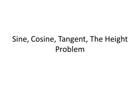 Sine, Cosine, Tangent, The Height Problem. In Trigonometry, we have some basic trigonometric functions that we will use throughout the course and explore.