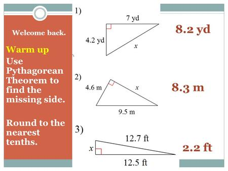Welcome back. Warm up Use Pythagorean Theorem to find the missing side. Round to the nearest tenths. 8.2 yd 8.3 m 2.2 ft.