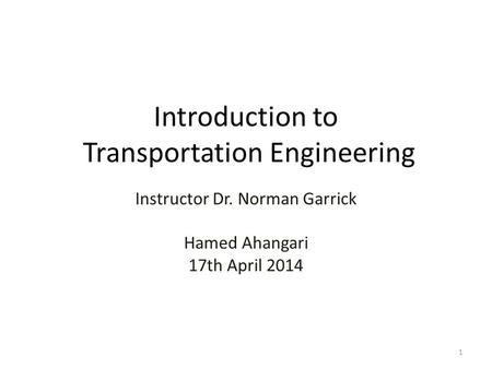 Introduction to Transportation Engineering Instructor Dr. Norman Garrick Hamed Ahangari 17th April 2014 1.