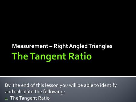 Measurement – Right Angled Triangles By the end of this lesson you will be able to identify and calculate the following: 1. The Tangent Ratio.