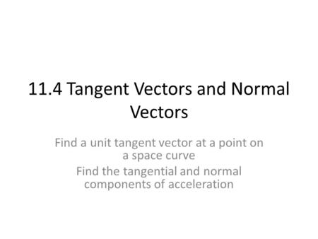 11.4 Tangent Vectors and Normal Vectors Find a unit tangent vector at a point on a space curve Find the tangential and normal components of acceleration.