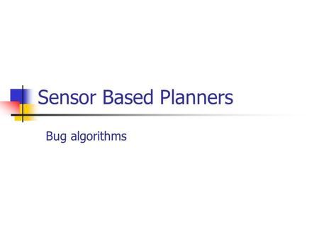 Sensor Based Planners Bug algorithms. Bug Algorithms World: The world is, has obstacles, starting point {S} and target point {T} The obstacles are closed.