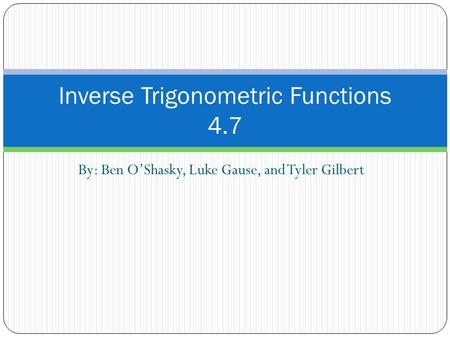 By: Ben O'Shasky, Luke Gause, and Tyler Gilbert Inverse Trigonometric Functions 4.7.