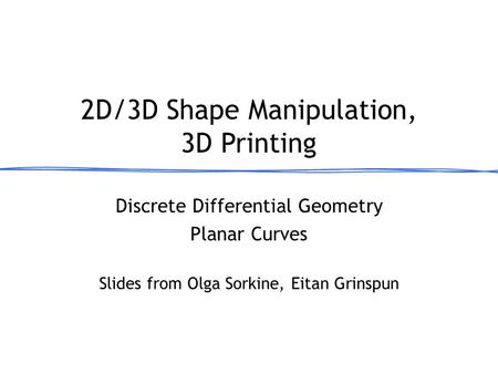 Discrete Differential Geometry Planar Curves 2D/3D Shape Manipulation, 3D Printing March 13, 2013 Slides from Olga Sorkine, Eitan Grinspun.