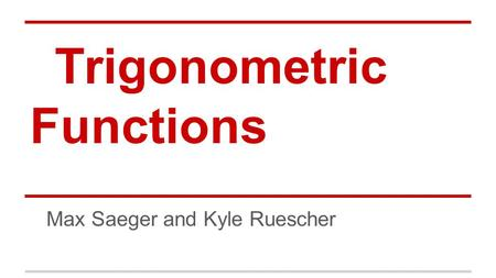 Trigonometric Functions Max Saeger and Kyle Ruescher.