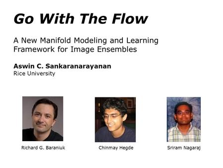 Richard G. Baraniuk Chinmay Hegde Sriram Nagaraj Go With The Flow A New Manifold Modeling and Learning Framework for Image Ensembles Aswin C. Sankaranarayanan.
