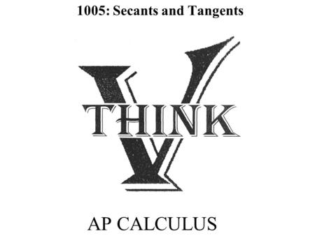 AP CALCULUS 1005: Secants and Tangents. Objectives SWBAT determine the tangent line by finding the limit of the secant lines of a function. SW use both.