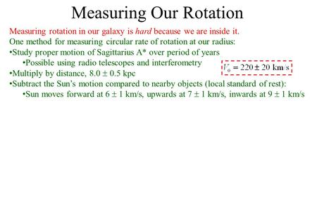 Measuring Our Rotation Measuring rotation in our galaxy is hard because we are inside it. One method for measuring circular rate of rotation at our radius: