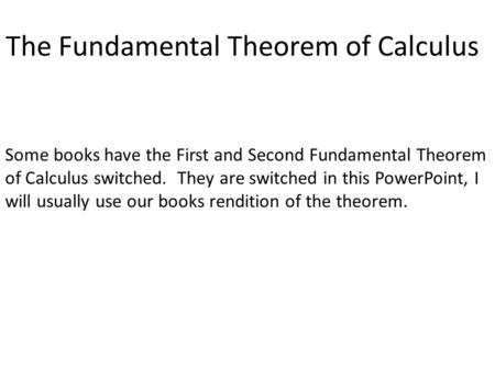 The Fundamental Theorem of Calculus Some books have the First and Second Fundamental Theorem of Calculus switched. They are switched in this PowerPoint,