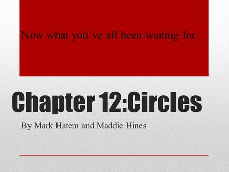 Chapter 12:Circles By Mark Hatem and Maddie Hines Now what you've all been waiting for..