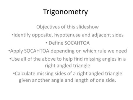 Trigonometry Objectives of this slideshow Identify opposite, hypotenuse and adjacent sides Define SOCAHTOA Apply SOCAHTOA depending on which rule we need.