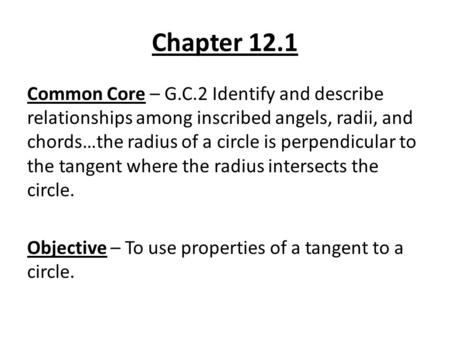 Chapter 12.1 Common Core – G.C.2 Identify and describe relationships among inscribed angels, radii, and chords…the radius of a circle is perpendicular.