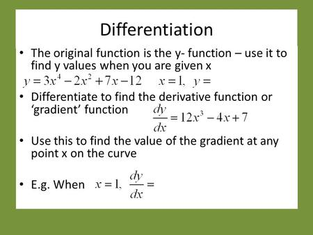 Differentiation The original function is the y- function – use it to find y values when you are given x Differentiate to find the derivative function or.