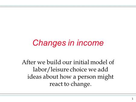 1 Changes in income After we build our initial model of labor/leisure choice we add ideas about how a person might react to change.