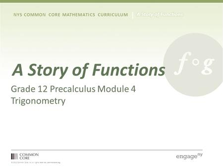 © 2012 Common Core, Inc. All rights reserved. commoncore.org NYS COMMON CORE MATHEMATICS CURRICULUM A Story of Functions Grade 12 Precalculus Module 4.