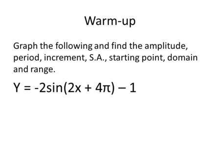 Warm-up Graph the following and find the amplitude, period, increment, S.A., starting point, domain and range. Y = -2sin(2x + 4π) – 1.