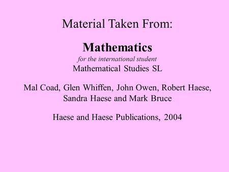 Material Taken From: Mathematics for the international student Mathematical Studies SL Mal Coad, Glen Whiffen, John Owen, Robert Haese, Sandra Haese and.